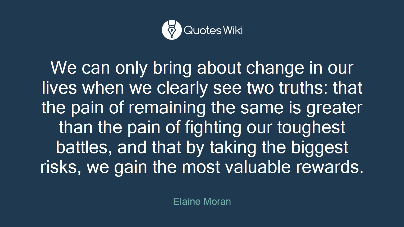 We can only bring about change in our lives when we clearly see two truths: that the pain of remaining the same is greater than the pain of fighting our toughest battles, and that by taking the biggest risks, we gain the most valuable rewards.