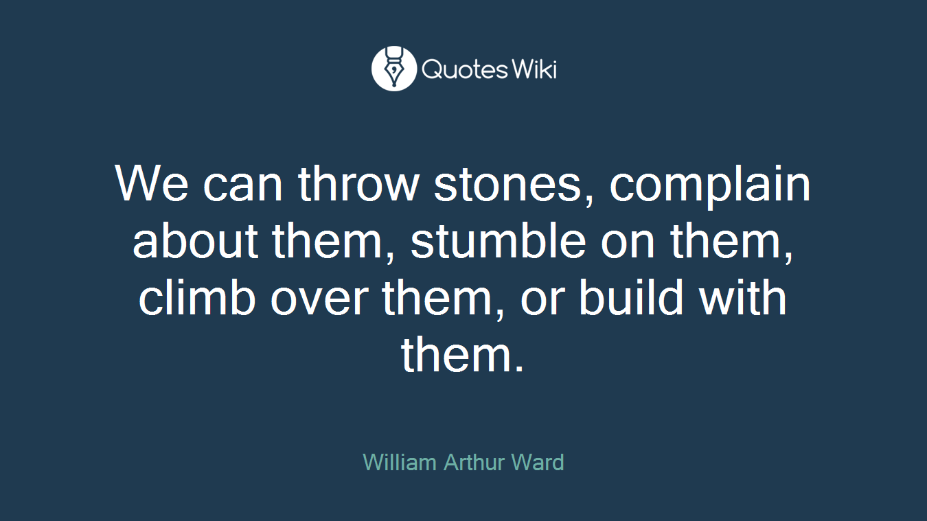 We can throw stones, complain about them, stumble on them, climb over them, or build with them.