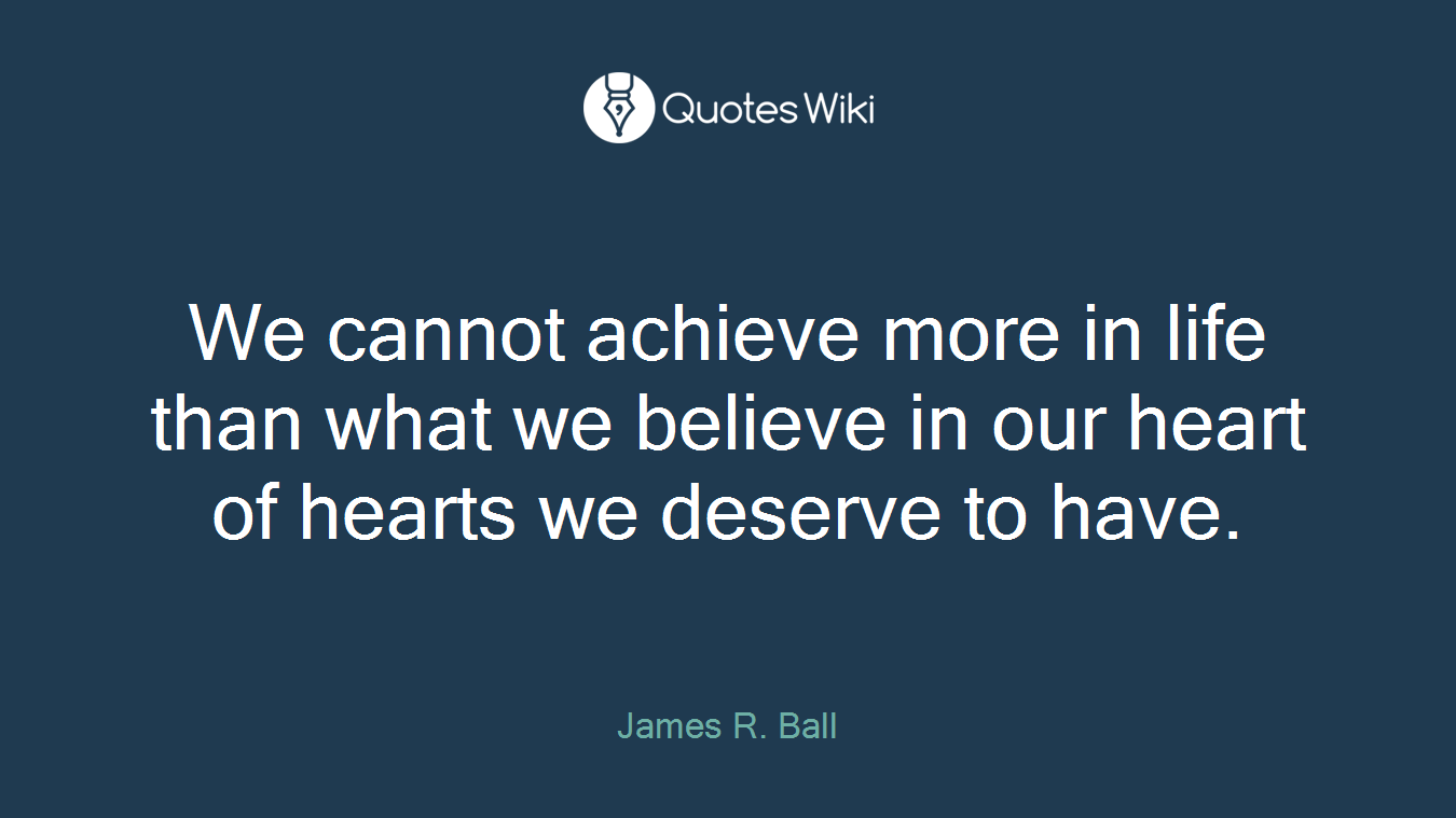 We cannot achieve more in life than what we believe in our heart of hearts we deserve to have.