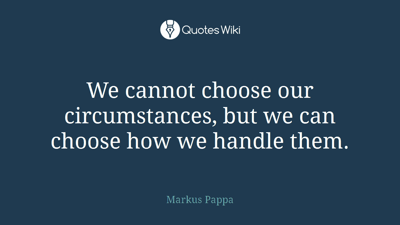 We cannot choose our circumstances, but we can choose how we handle them.