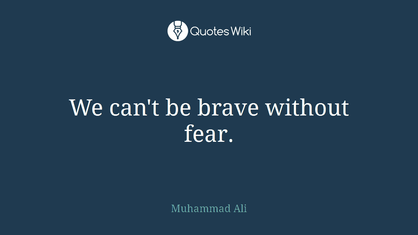 We can't be brave without fear.