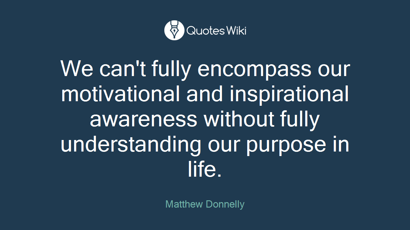 We can't fully encompass our motivational and inspirational awareness without fully understanding our purpose in life.