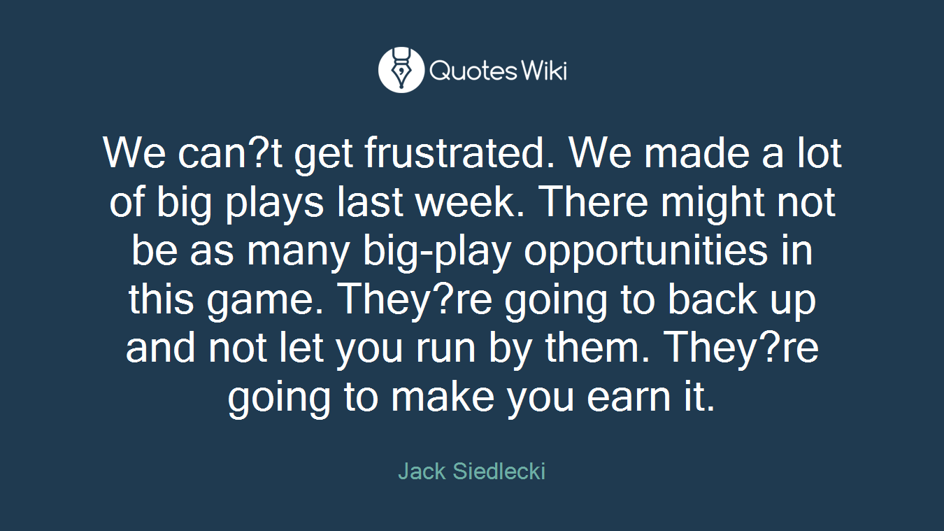 We can?t get frustrated. We made a lot of big plays last week. There might not be as many big-play opportunities in this game. They?re going to back up and not let you run by them. They?re going to make you earn it.