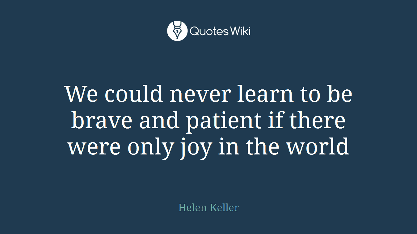 We could never learn to be brave and patient if there were only joy in the world