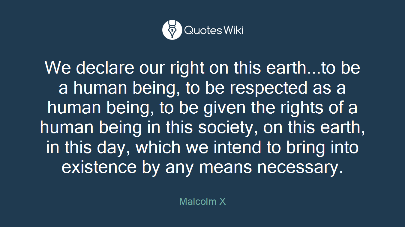 We declare our right on this earth...to be a human being, to be respected as a human being, to be given the rights of a human being in this society, on this earth, in this day, which we intend to bring into existence by any means necessary.