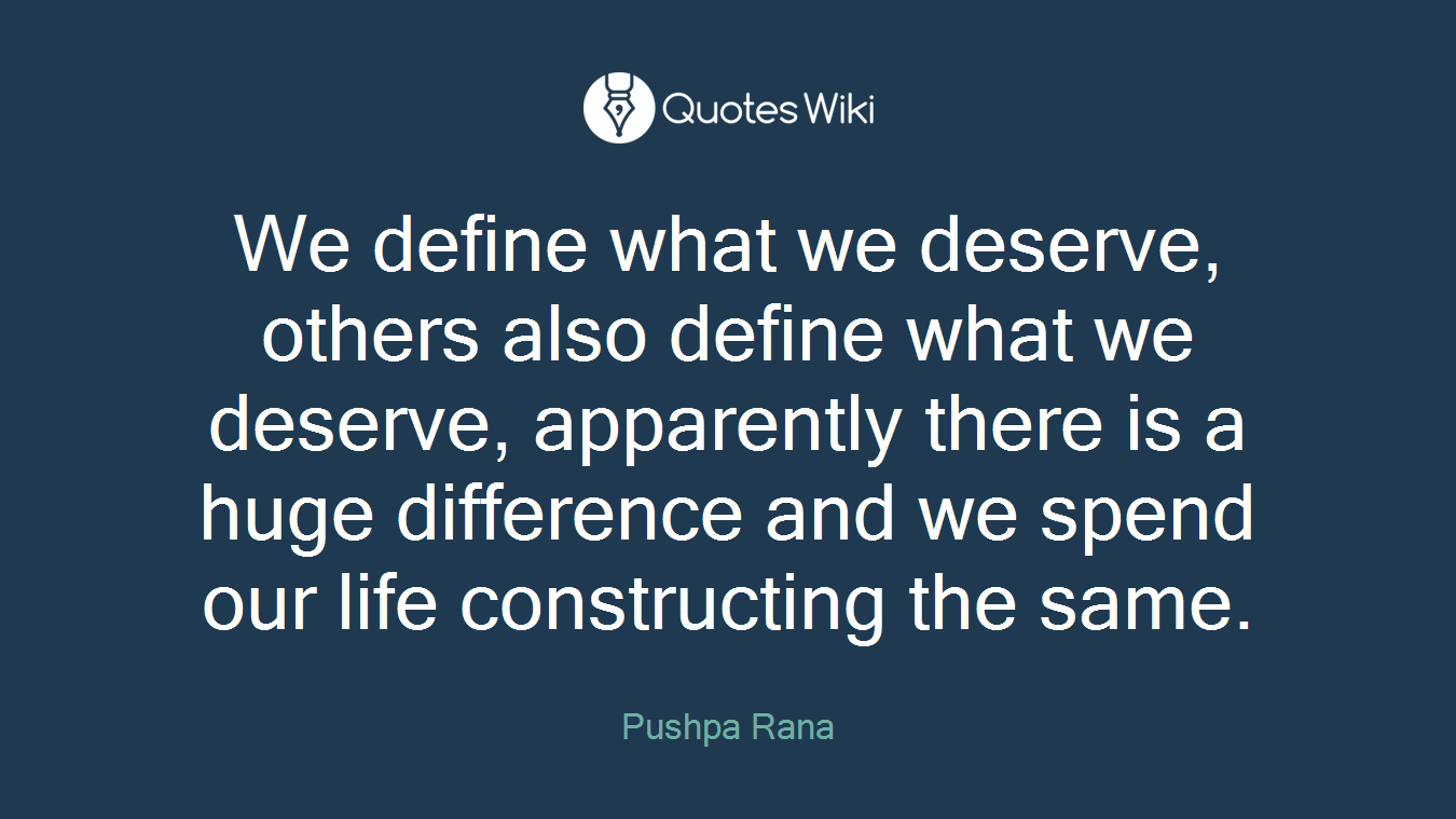 We define what we deserve, others also define what we deserve, apparently there is a huge difference and we spend our life constructing the same.