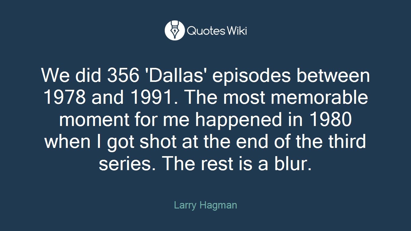 We did 356 'Dallas' episodes between 1978 and 1991. The most memorable moment for me happened in 1980 when I got shot at the end of the third series. The rest is a blur.