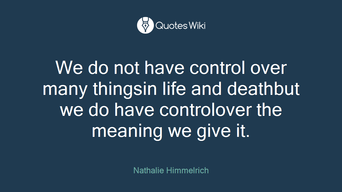 We do not have control over many thingsin life and deathbut we do have controlover the meaning we give it.