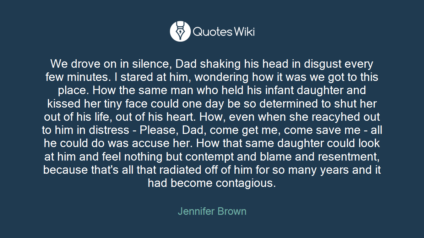 We drove on in silence, Dad shaking his head in disgust every few minutes. I stared at him, wondering how it was we got to this place. How the same man who held his infant daughter and kissed her tiny face could one day be so determined to shut her out of his life, out of his heart. How, even when she reacyhed out to him in distress - Please, Dad, come get me, come save me - all he could do was accuse her. How that same daughter could look at him and feel nothing but contempt and blame and resentment, because that's all that radiated off of him for so many years and it had become contagious.