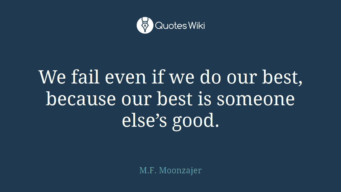 We fail even if we do our best, because our best is someone else's good.