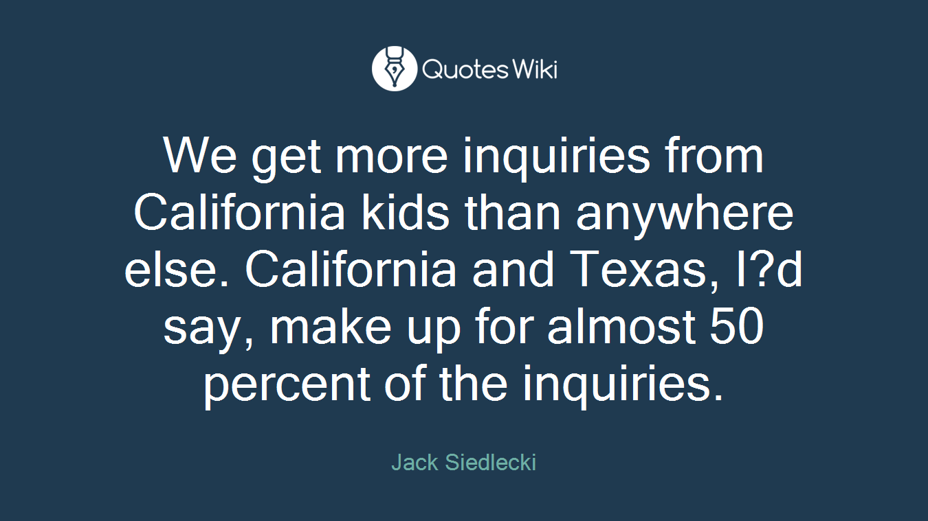 We get more inquiries from California kids than anywhere else. California and Texas, I?d say, make up for almost 50 percent of the inquiries.