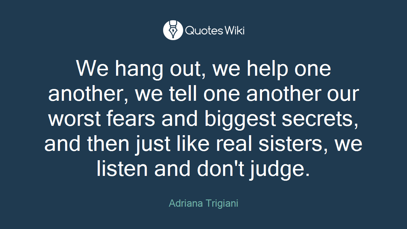 We hang out, we help one another, we tell one another our worst fears and biggest secrets, and then just like real sisters, we listen and don't judge.