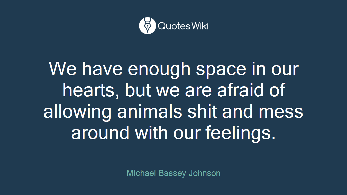 We have enough space in our hearts, but we are afraid of allowing animals shit and mess around with our feelings.