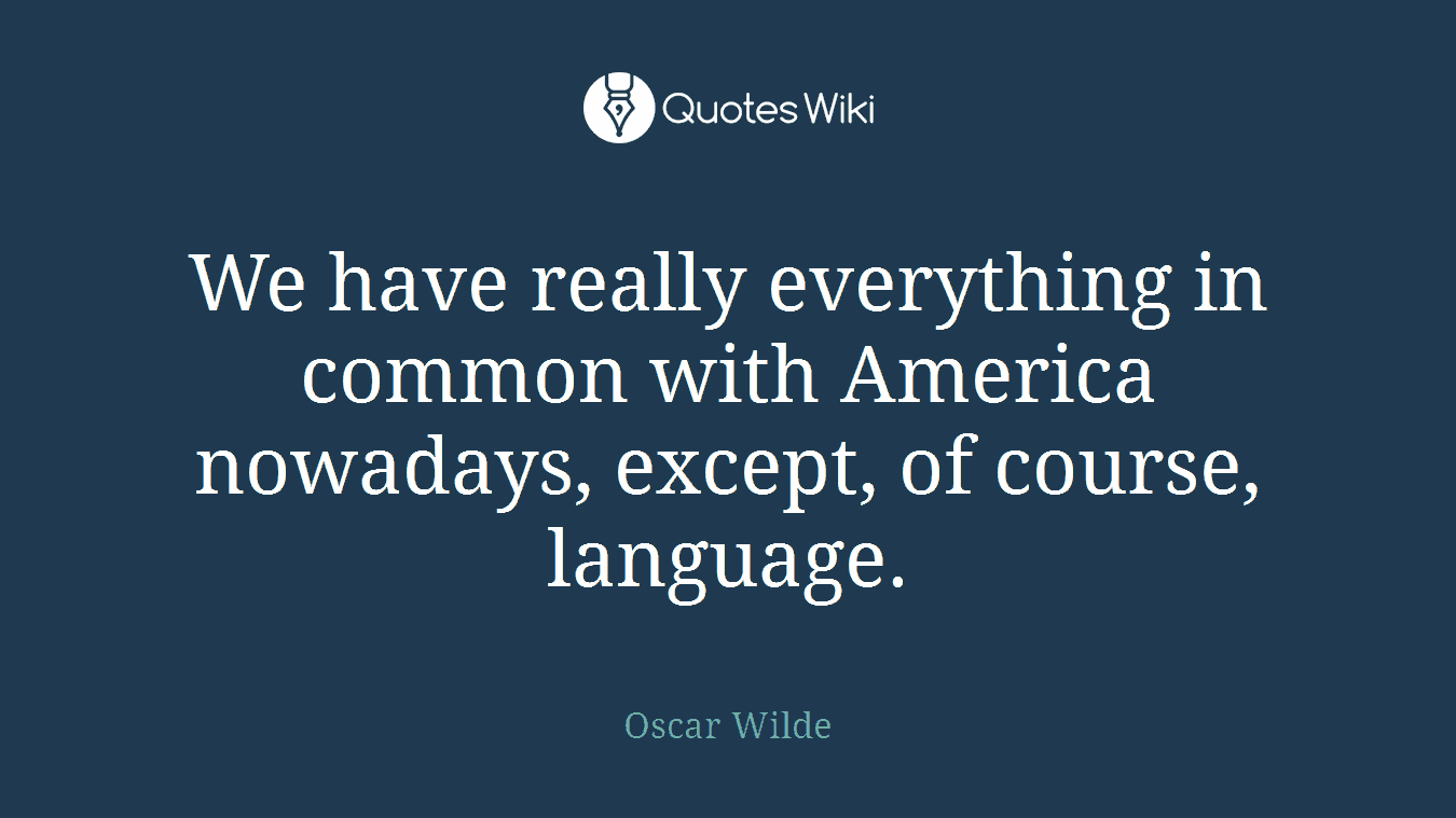 We have really everything in common with America nowadays, except, of course, language.