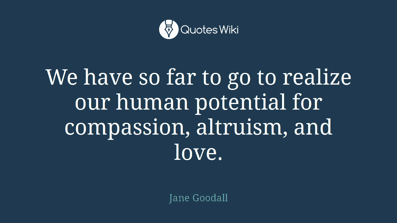 We have so far to go to realize our human potential for compassion, altruism, and love.