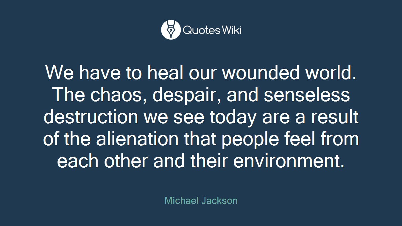 We have to heal our wounded world. The chaos, despair, and senseless destruction we see today are a result of the alienation that people feel from each other and their environment.