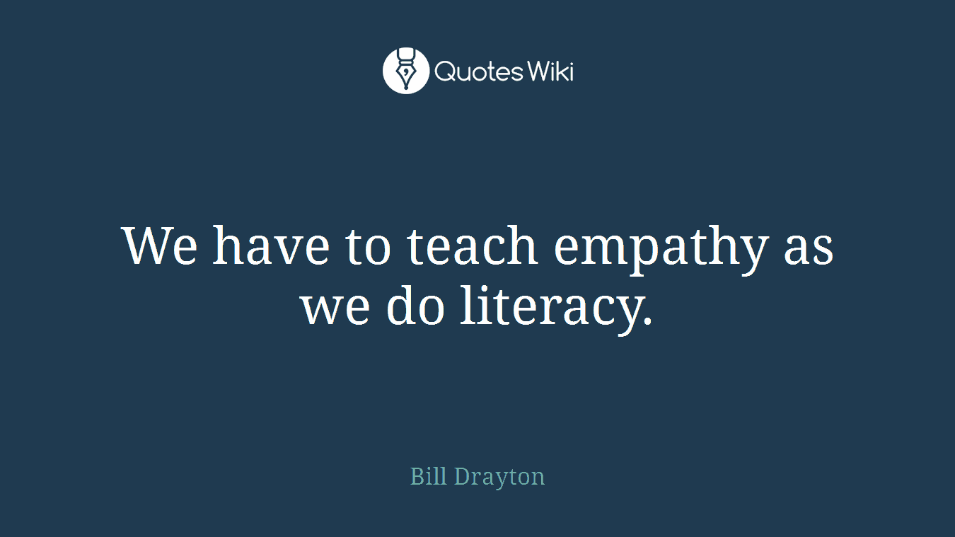 We have to teach empathy as we do literacy.