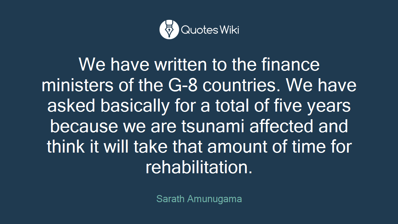 We have written to the finance ministers of the G-8 countries. We have asked basically for a total of five years because we are tsunami affected and think it will take that amount of time for rehabilitation.