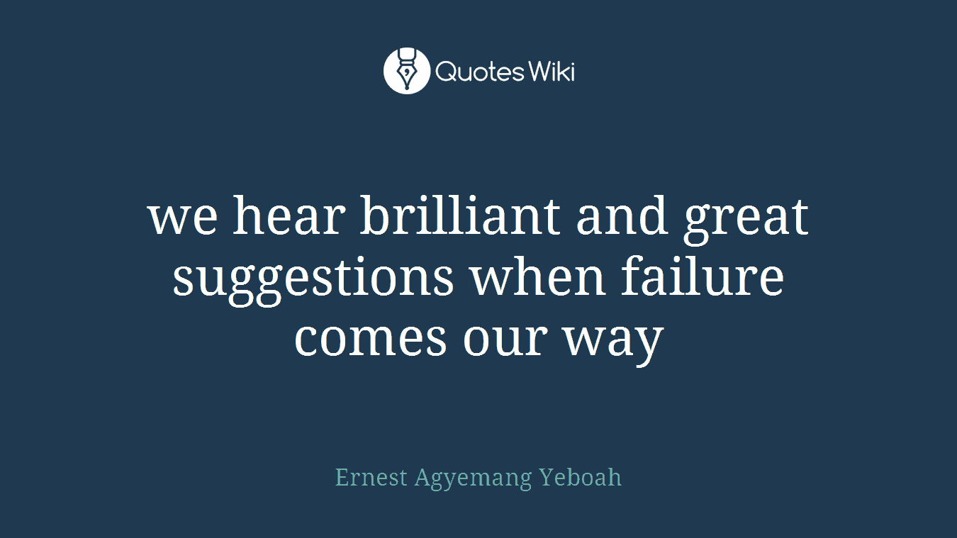 we hear brilliant and great suggestions when failure comes our way