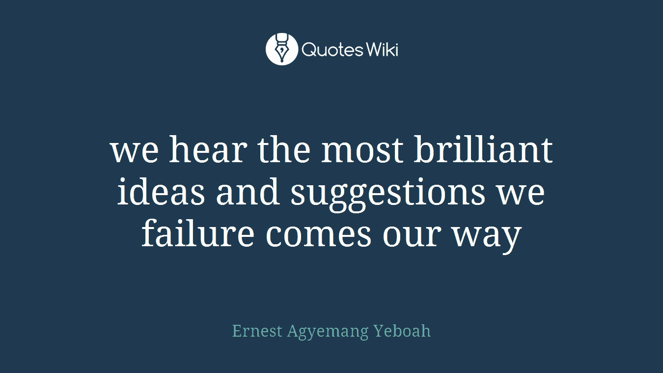 we hear the most brilliant ideas and suggestions we failure comes our way