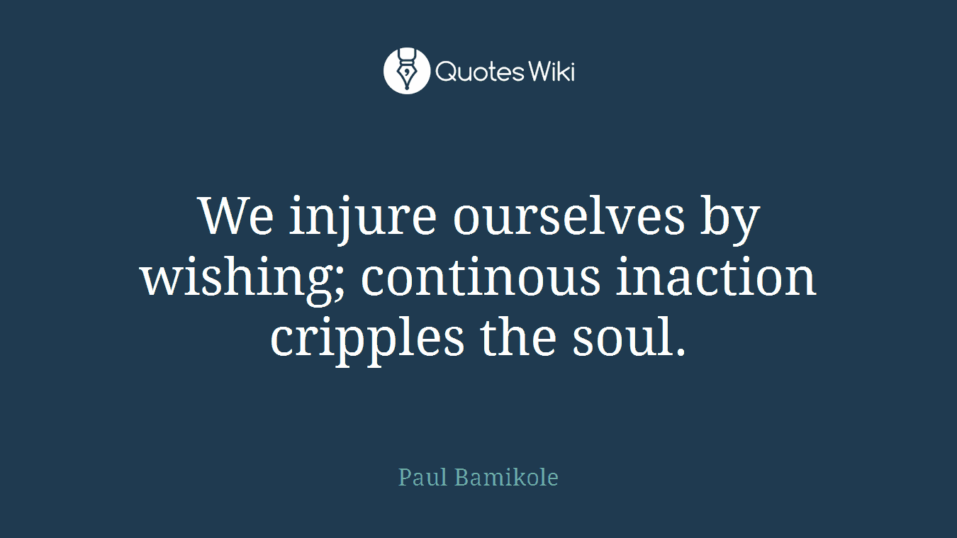We injure ourselves by wishing; continous inaction cripples the soul.