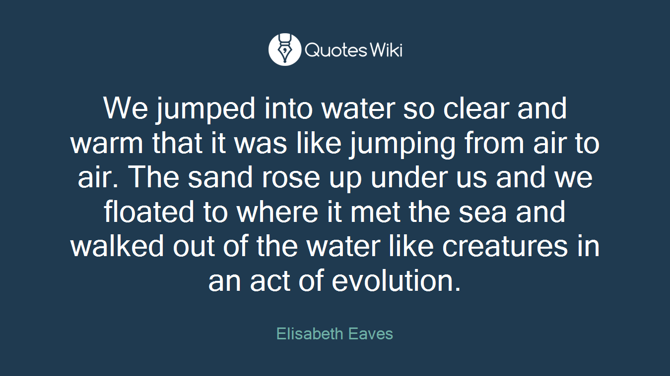 We jumped into water so clear and warm that it was like jumping from air to air. The sand rose up under us and we floated to where it met the sea and walked out of the water like creatures in an act of evolution.