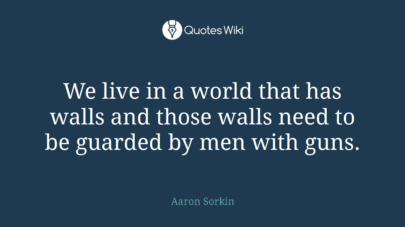 We live in a world that has walls and those walls need to be guarded by men with guns.