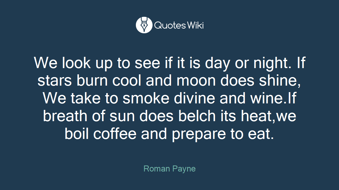 We look up to see if it is day or night. If stars burn cool and moon does shine, We take to smoke divine and wine.If breath of sun does belch its heat,we boil coffee and prepare to eat.