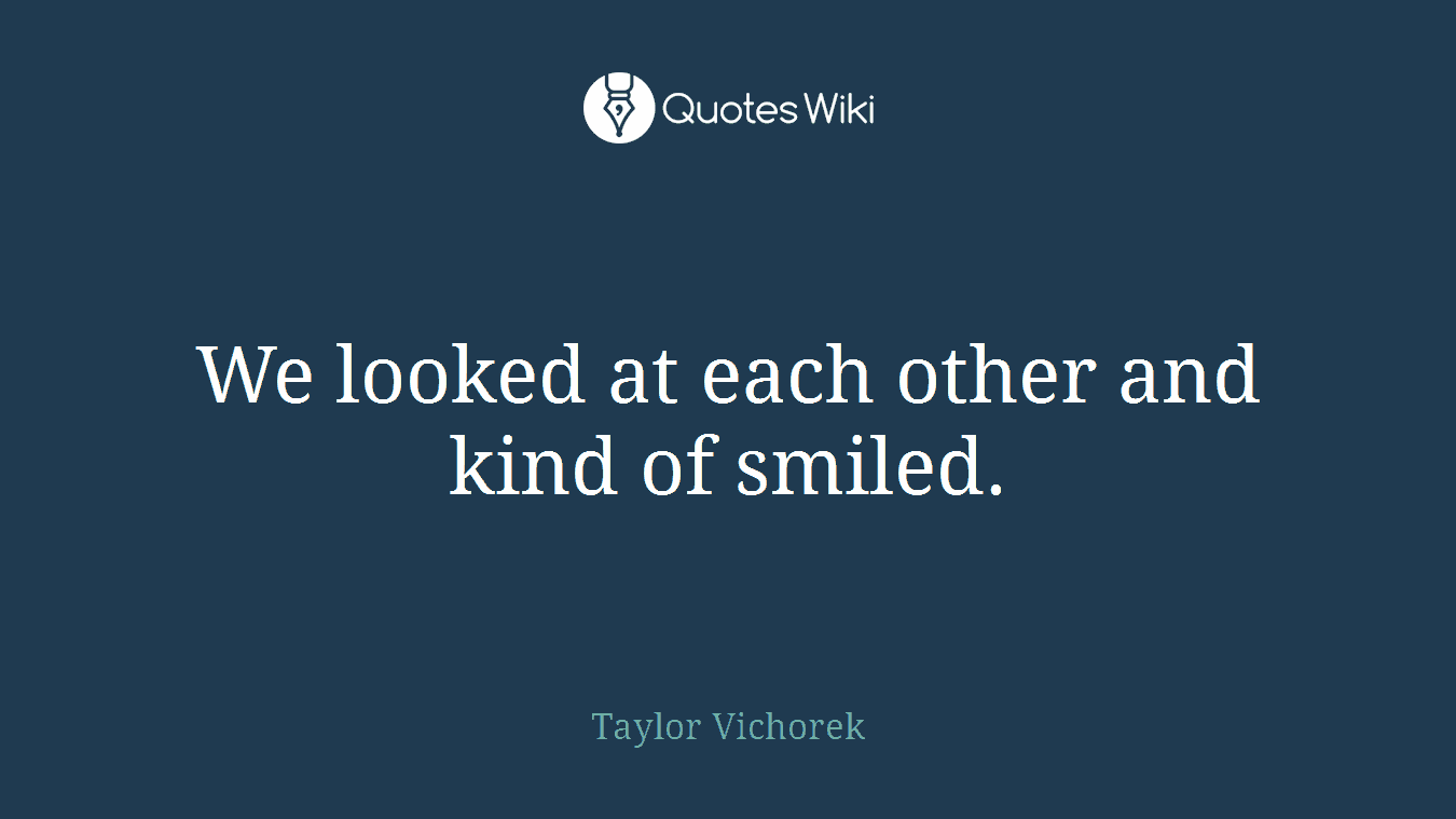 We looked at each other and kind of smiled.