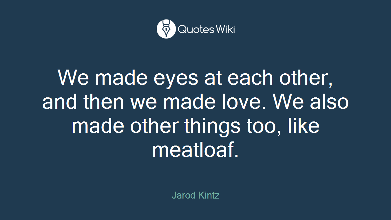 We made eyes at each other, and then we made love. We also made other things too, like meatloaf.