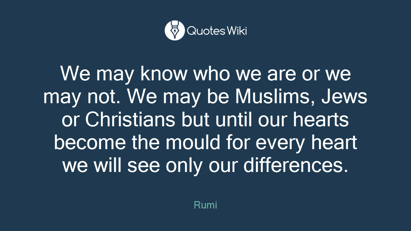 We may know who we are or we may not. We may be Muslims, Jews or Christians but until our hearts become the mould for every heart we will see only our differences.