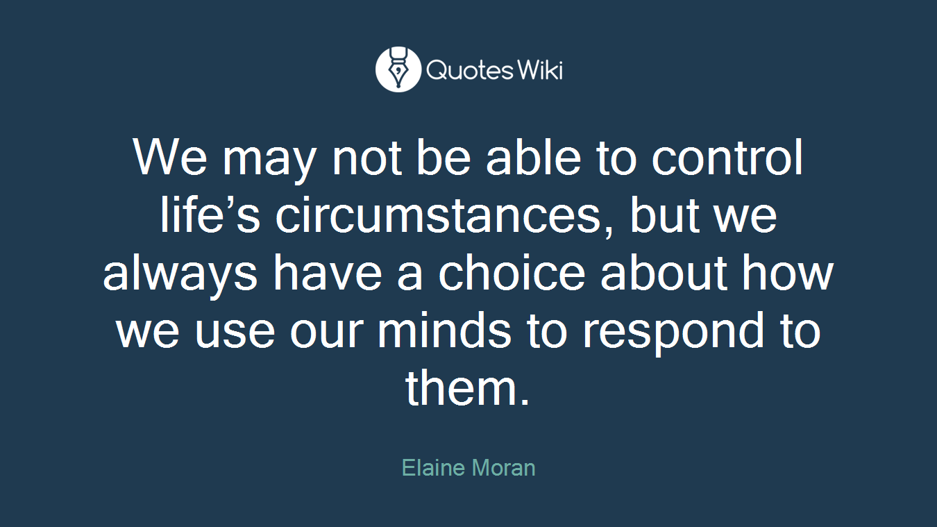 We may not be able to control life's circumstances, but we always have a choice about how we use our minds to respond to them.