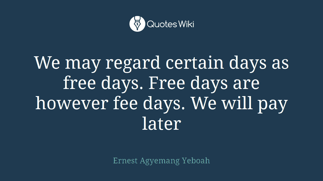 We may regard certain days as free days. Free days are however fee days. We will pay later