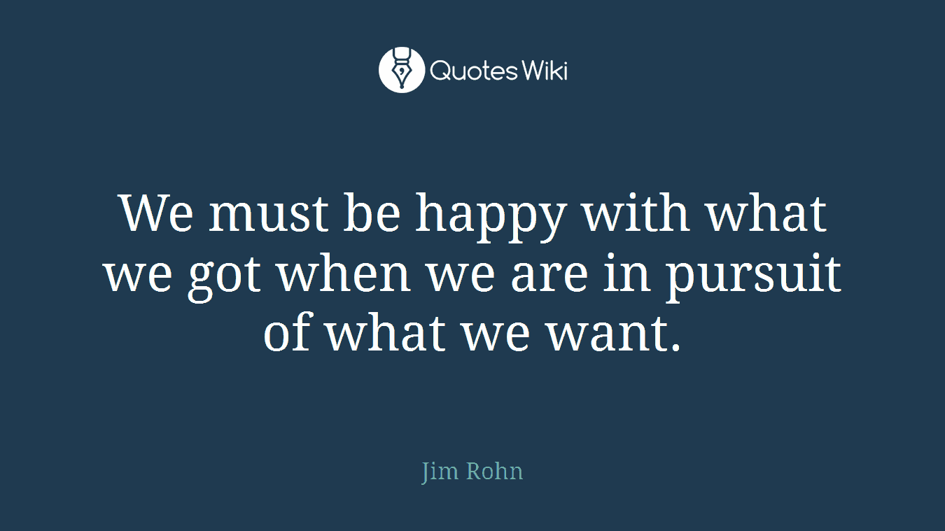 We must be happy with what we got when we are in pursuit of what we want.