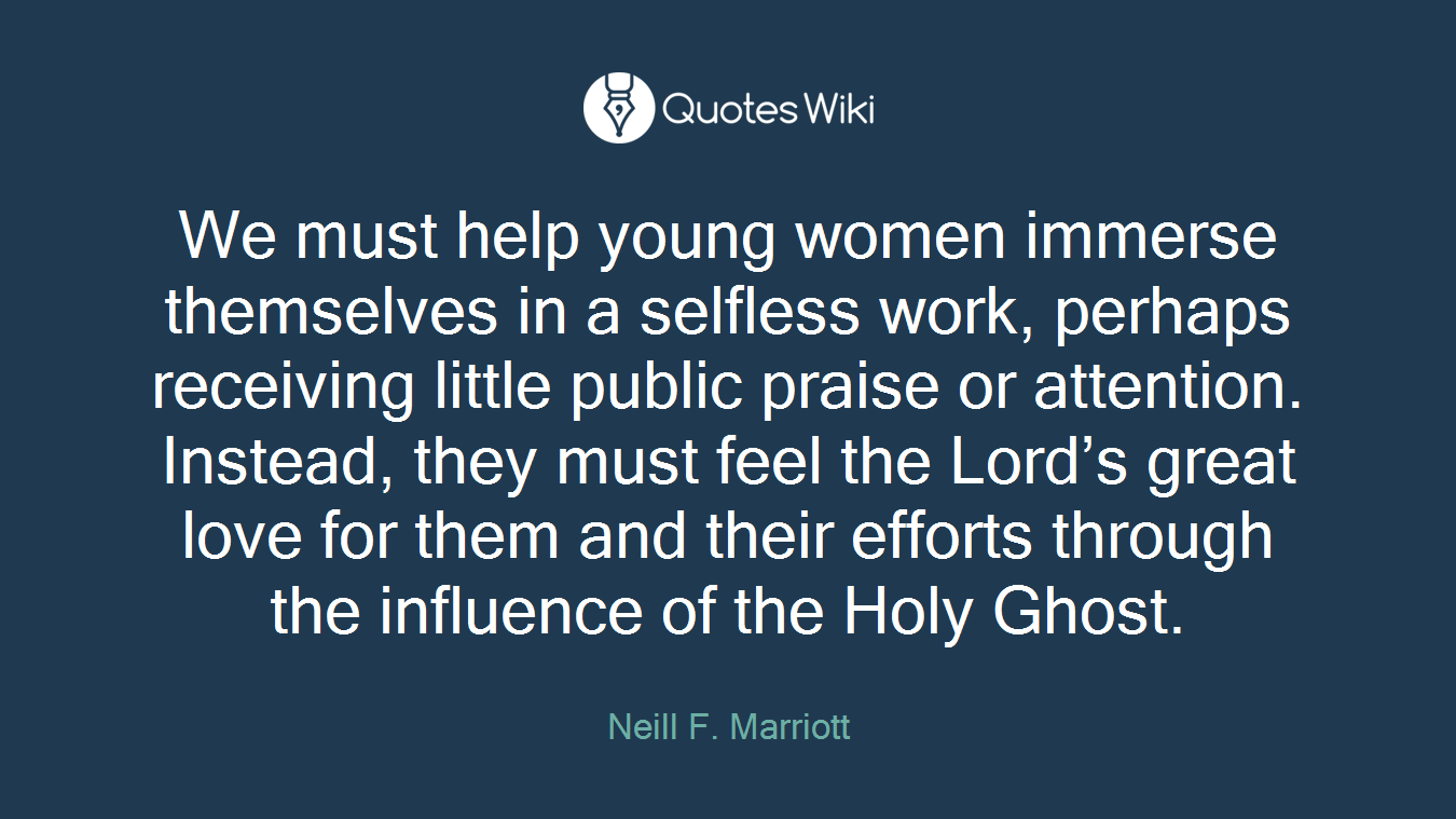 We must help young women immerse themselves in a selfless work, perhaps receiving little public praise or attention. Instead, they must feel the Lord's great love for them and their efforts through the influence of the Holy Ghost.