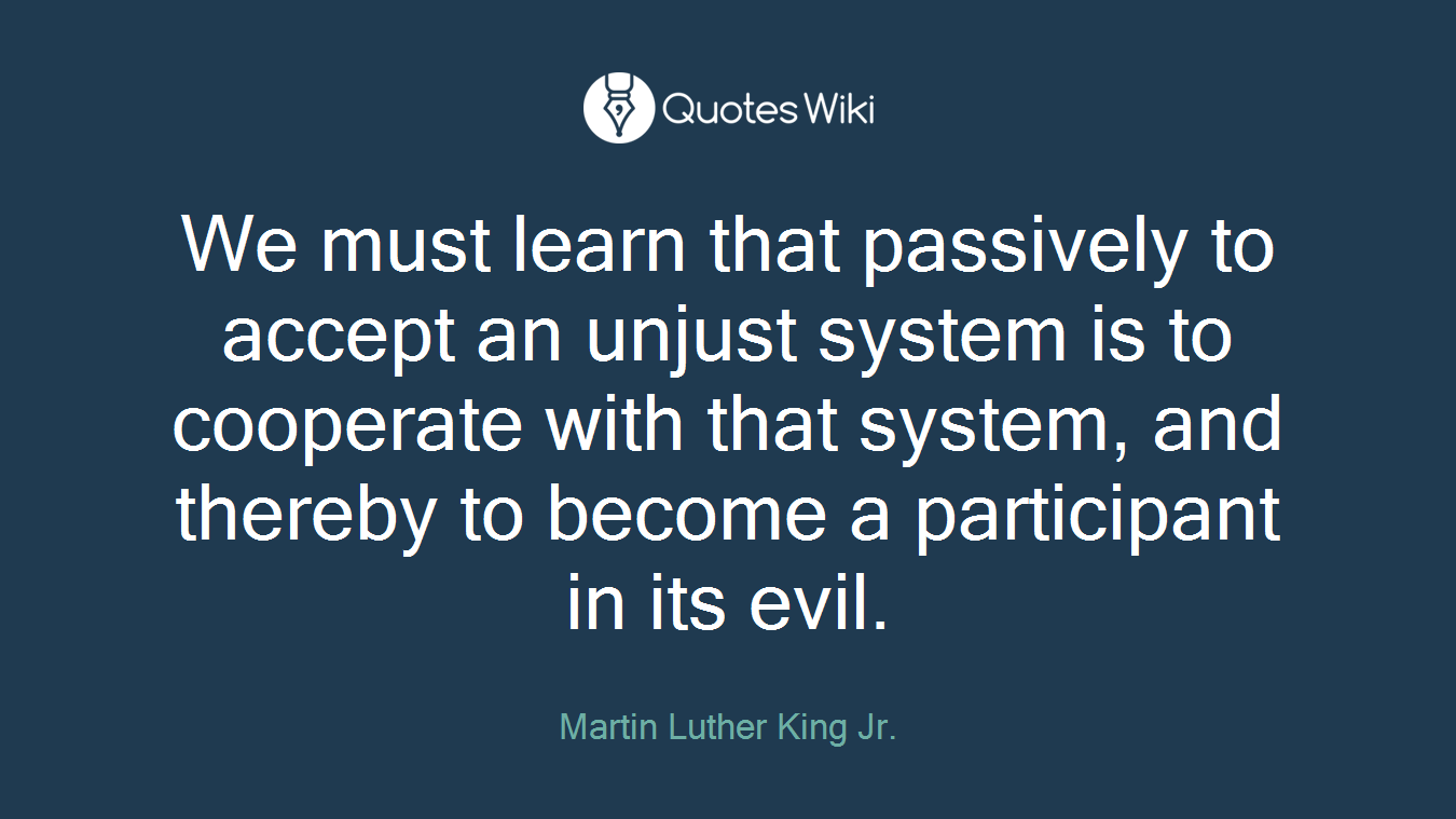 We must learn that passively to accept an unjust system is to cooperate with that system, and thereby to become a participant in its evil.