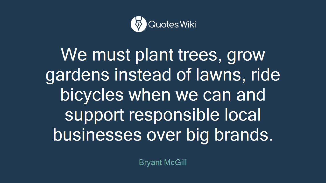 We must plant trees, grow gardens instead of lawns, ride bicycles when we can and support responsible local businesses over big brands.
