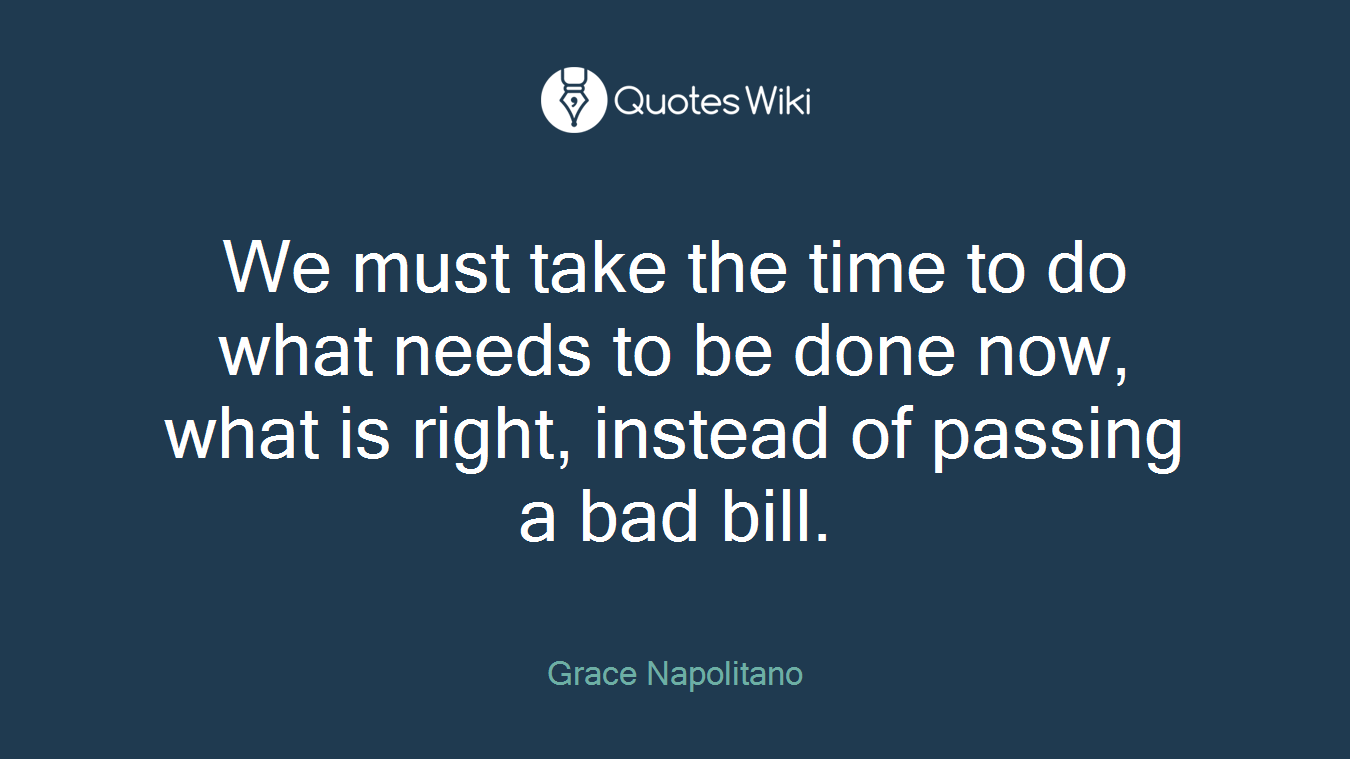 We must take the time to do what needs to be done now, what is right, instead of passing a bad bill.