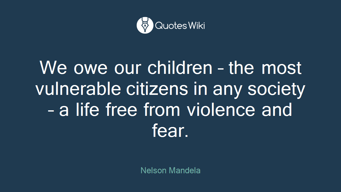 We owe our children – the most vulnerable citizens in any society – a life free from violence and fear.
