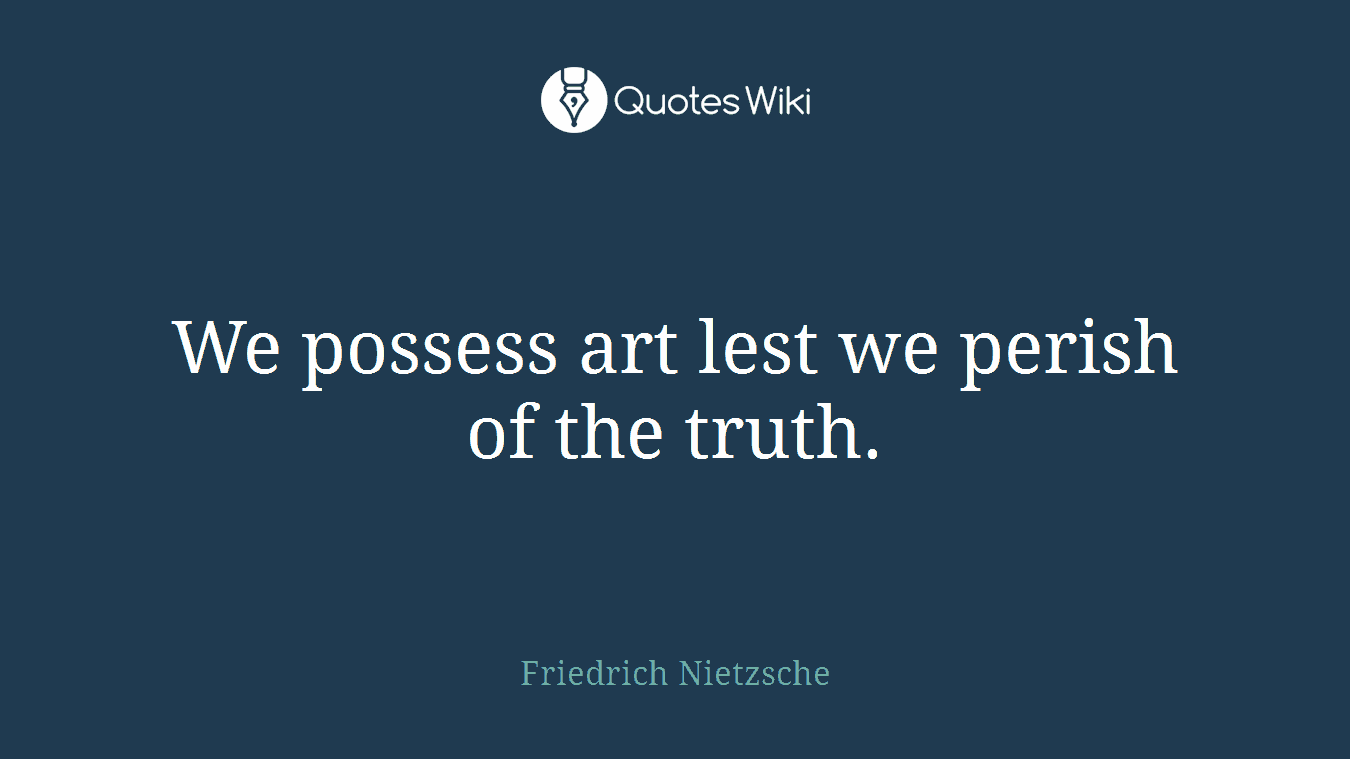 We possess art lest we perish of the truth.
