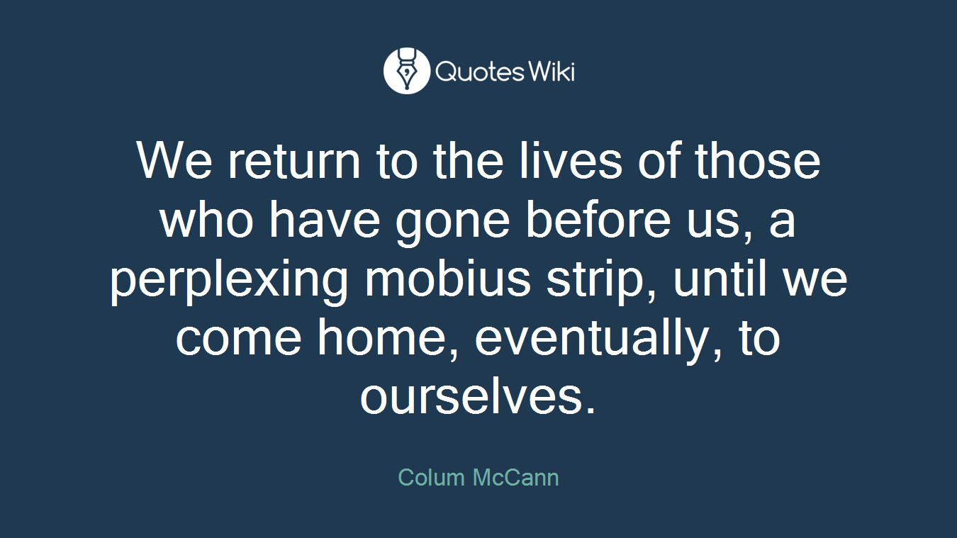We return to the lives of those who have gone before us, a perplexing mobius strip, until we come home, eventually, to ourselves.