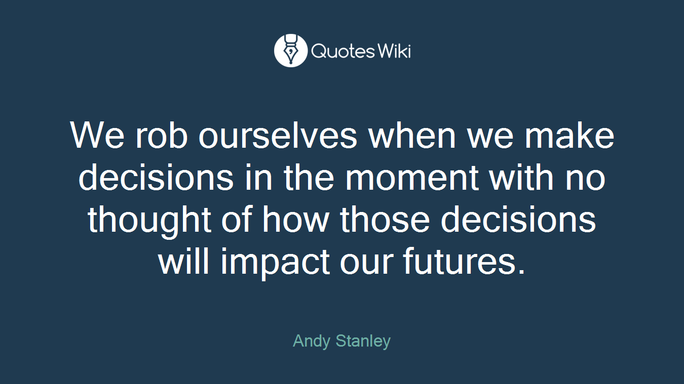 We rob ourselves when we make decisions in the moment with no thought of how those decisions will impact our futures.
