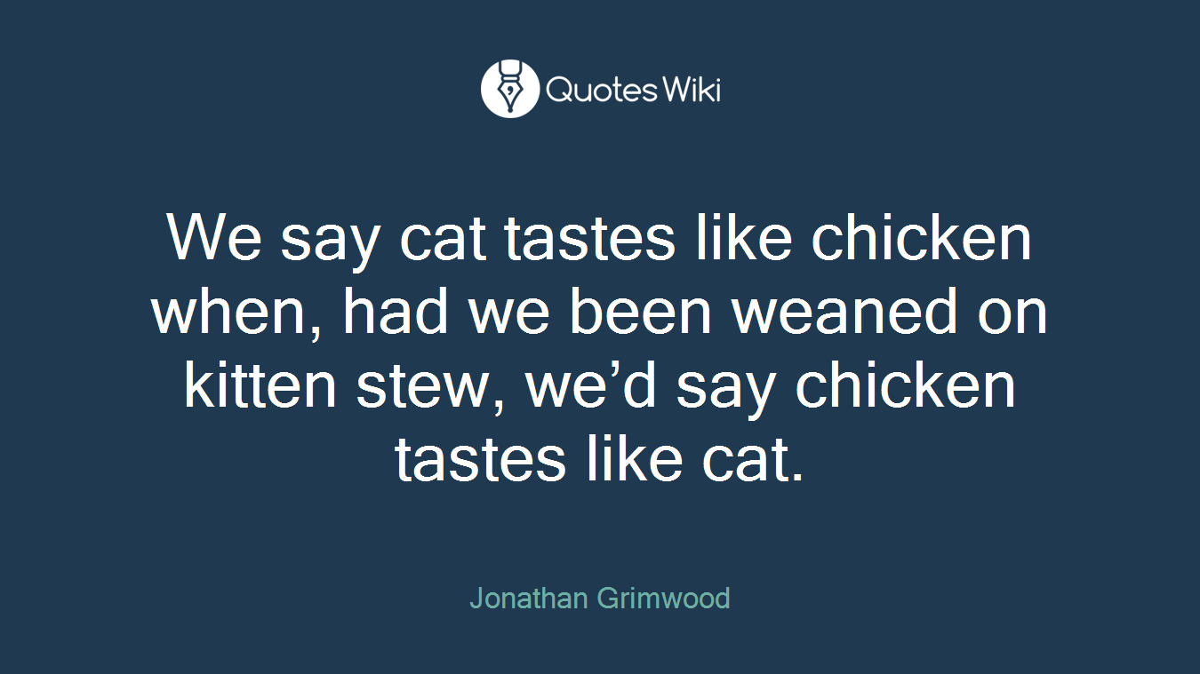 We say cat tastes like chicken when, had we been weaned on kitten stew, we'd say chicken tastes like cat.