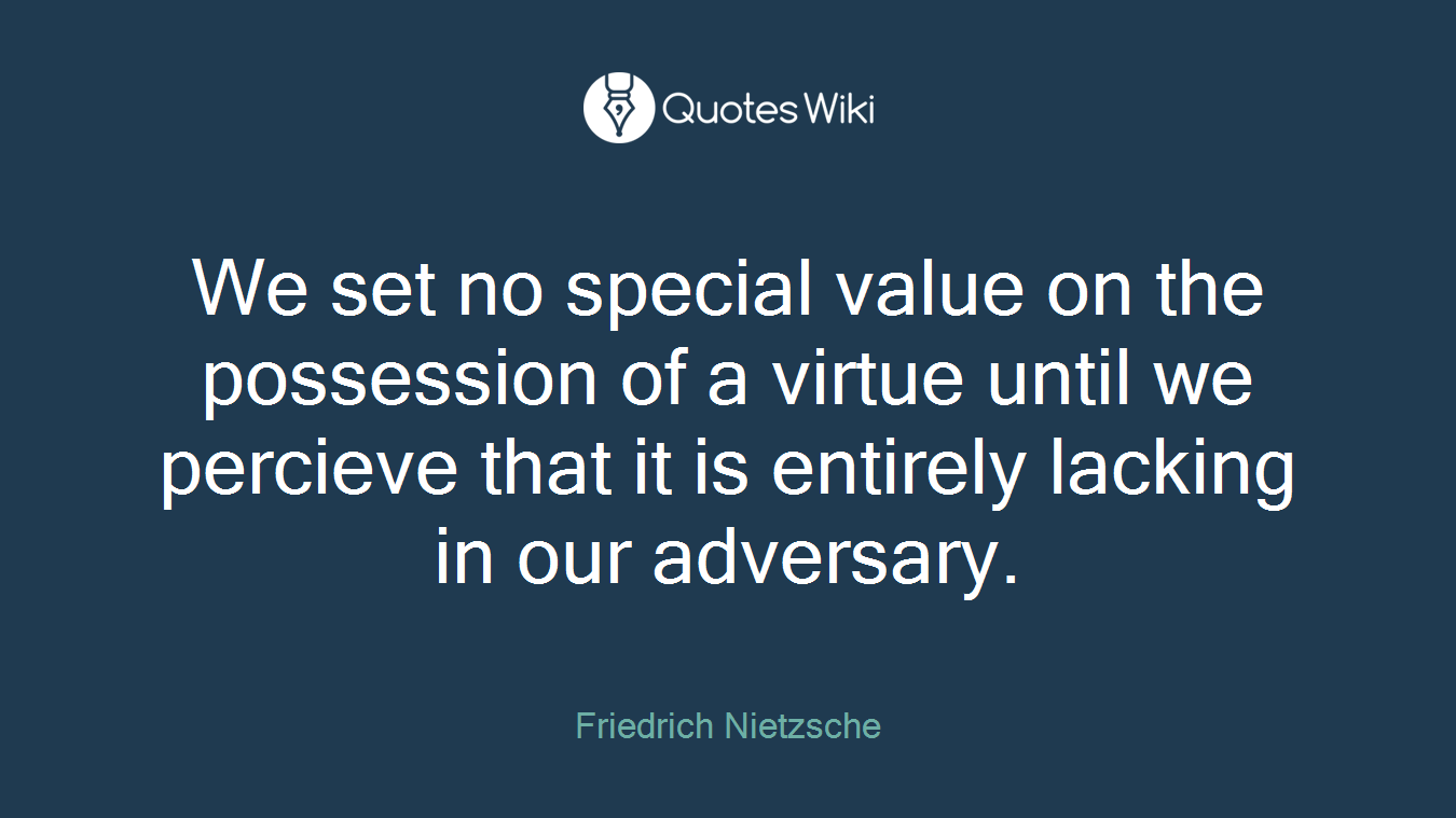 We set no special value on the possession of a virtue until we percieve that it is entirely lacking in our adversary.