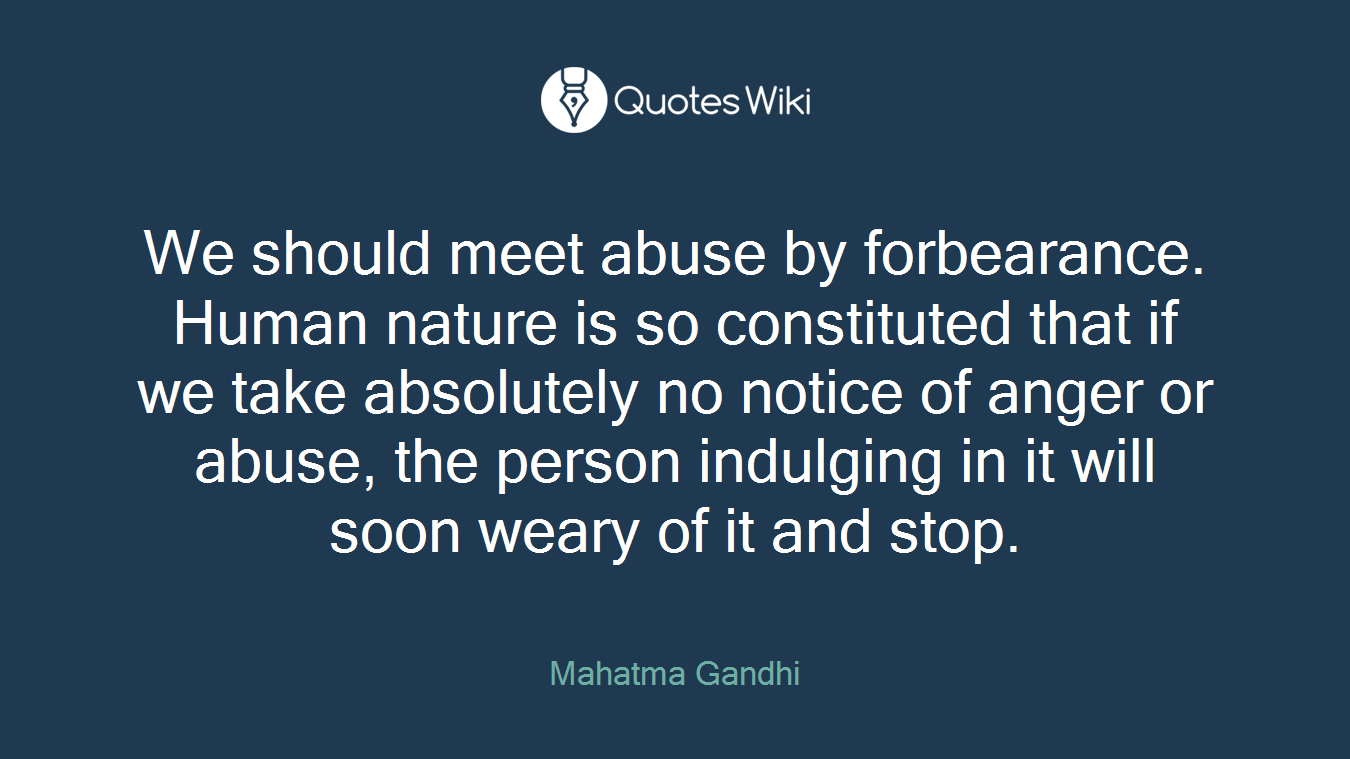 We should meet abuse by forbearance. Human nature is so constituted that if we take absolutely no notice of anger or abuse, the person indulging in it will soon weary of it and stop.