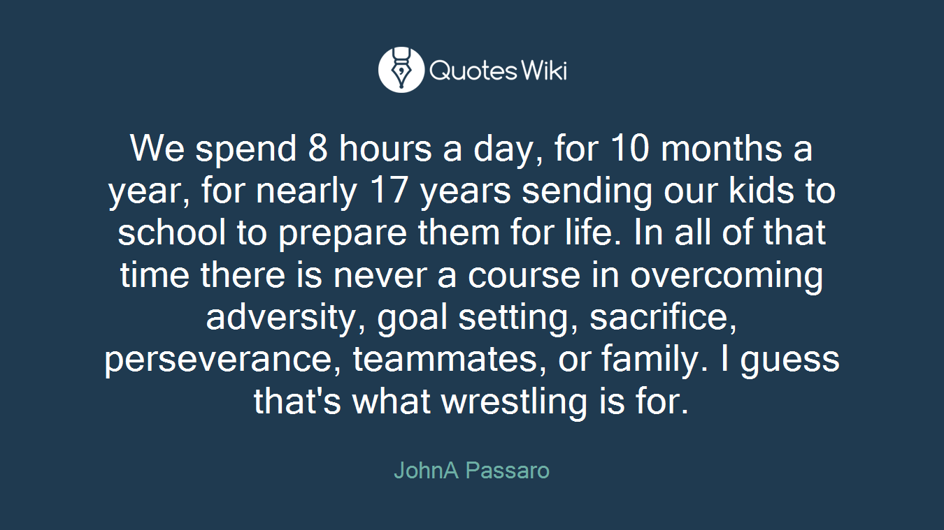 We spend 8 hours a day, for 10 months a year, for nearly 17 years sending our kids to school to prepare them for life. In all of that time there is never a course in overcoming adversity, goal setting, sacrifice, perseverance, teammates, or family. I guess that's what wrestling is for.