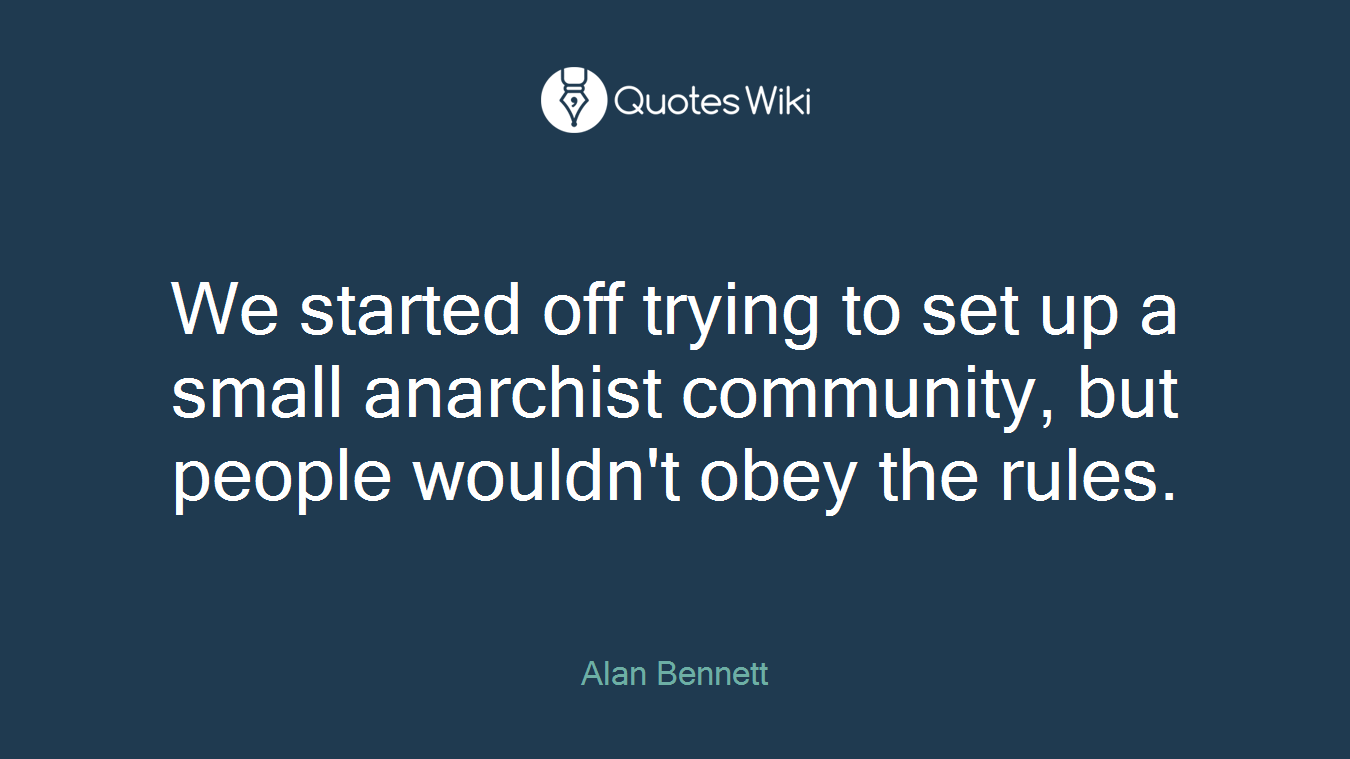 We started off trying to set up a small anarchist community, but people wouldn't obey the rules.