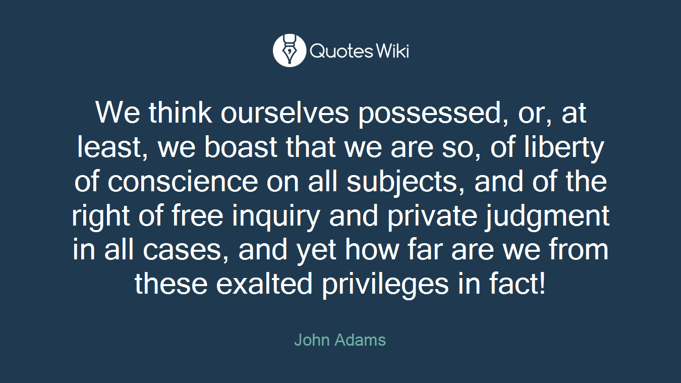 We think ourselves possessed, or, at least, we boast that we are so, of liberty of conscience on all subjects, and of the right of free inquiry and private judgment in all cases, and yet how far are we from these exalted privileges in fact!
