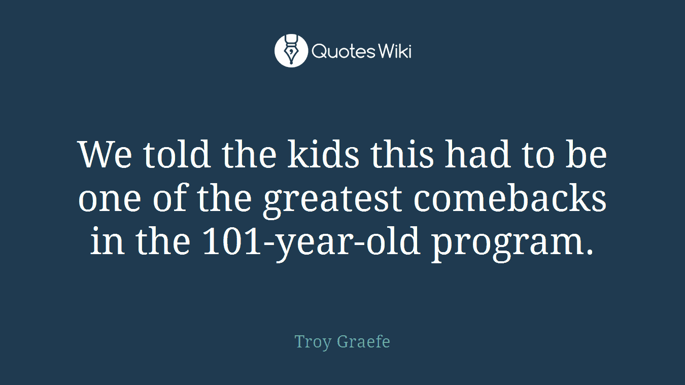 We told the kids this had to be one of the greatest comebacks in the 101-year-old program.