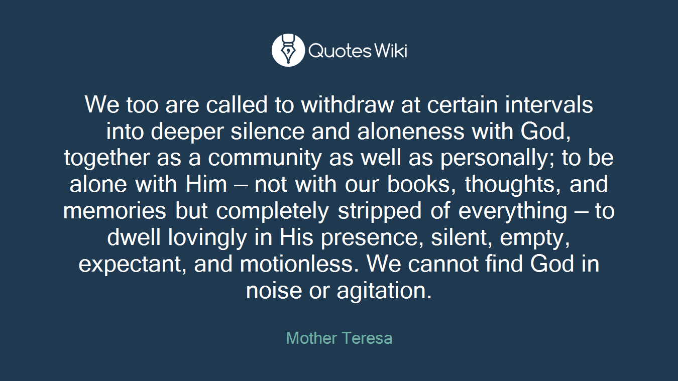 We too are called to withdraw at certain intervals into deeper silence and aloneness with God, together as a community as well as personally; to be alone with Him — not with our books, thoughts, and memories but completely stripped of everything — to dwell lovingly in His presence, silent, empty, expectant, and motionless. We cannot find God in noise or agitation.